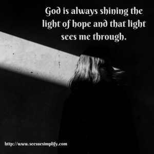 God is always shining the light of hope and that light sees me through.